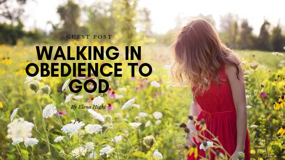 Walking in Obedience to God_ Elena Hight Guest Post, Christian, testimony, christian life