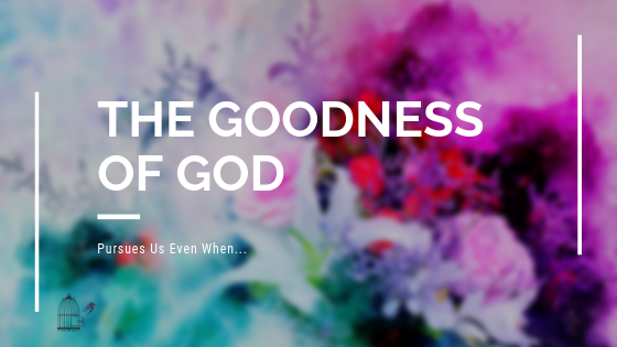 The Goodness of God Pursues Us Even When…