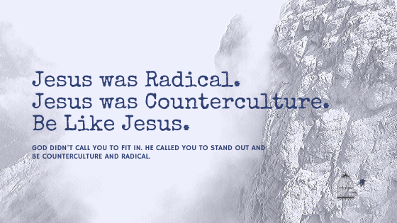 Jesus Was Radical. He Was Counterculture. Be Like Jesus