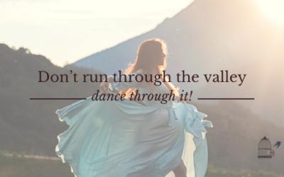 Don't Run Through the Valley; Dance Through It!