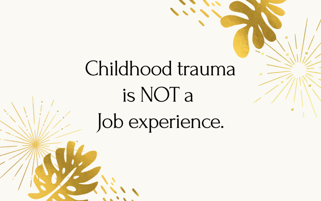 Childhood Trauma is NOT a Job Experience